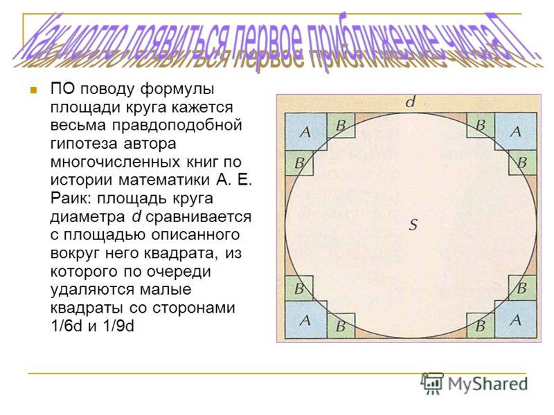 ПО поводу формулы площади круга кажется весьма правдоподобной гипотеза автора многочисленных книг по истории математики А. Е. Раик: площадь круга диаметра d сравнивается с площадью описанного вокруг него квадрата, из которого по очереди удаляются мал