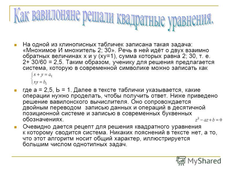 На одной из клинописных табличек записана такая задача: «Множимое И множитель 2; 30». Речь в ней идёт о двух взаимно обратных величинах х и у (ху=1), сумма которых равна 2; 30, т. е. 2+ 30/60 = 2,5. Таким образом, ученику для решения предлагается сис