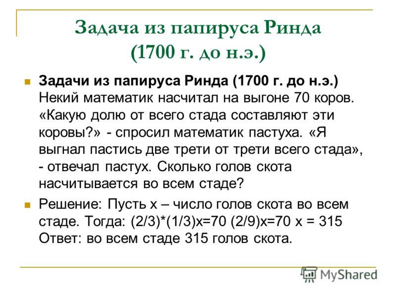 Задача из папируса Ринда (1700 г. до н.э.) Задачи из папируса Ринда (1700 г. до н.э.) Некий математик насчитал на выгоне 70 коров. «Какую долю от всего стада составляют эти коровы?» - спросил математик пастуха. «Я выгнал пастись две трети от трети вс