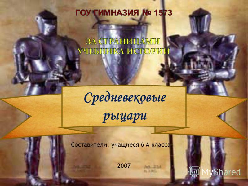 Составители: учащиеся 6 А класса 2007 Средневековые рыцари
