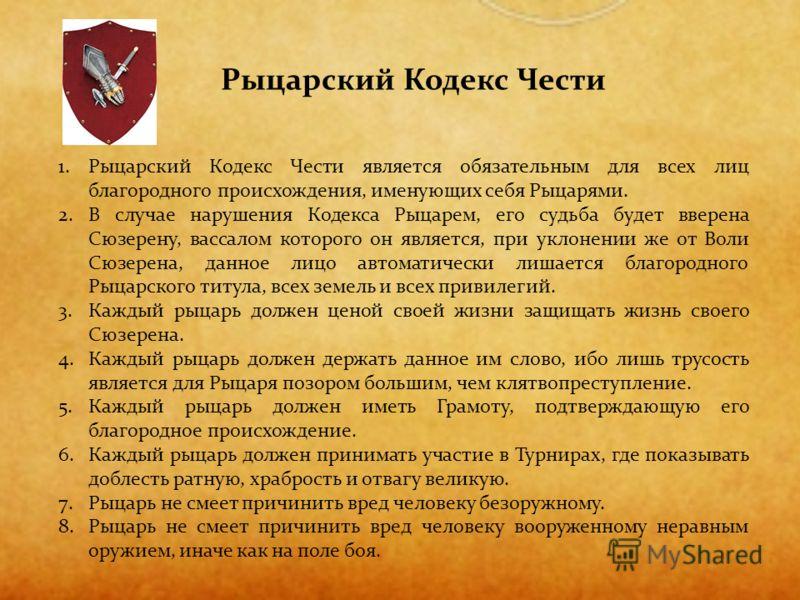 1.Рыцарский Кодекс Чести является обязательным для всех лиц благородного происхождения, именующих себя Рыцарями. 2.В случае нарушения Кодекса Рыцарем, его судьба будет вверена Сюзерену, вассалом которого он является, при уклонении же от Воли Сюзерена
