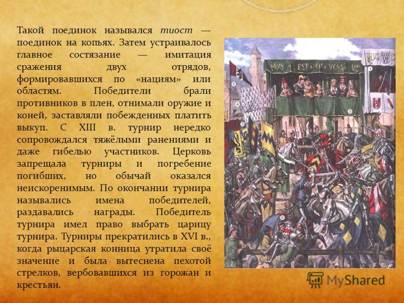 Такой поединок назывался тиост поединок на копьях. Затем устраивалось главное состязание имитация сражения двух отрядов, формировавшихся по «нациям» или областям. Победители брали противников в плен, отнимали оружие и коней, заставляли побежденных пл