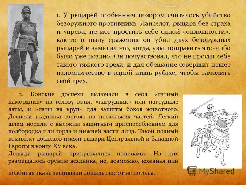 1. У рыцарей особенным позором считалось убийство безоружного противника. Ланселот, рыцарь без страха и упрека, не мог простить себе одной «оплошности»: как-то в пылу сражения он убил двух безоружных рыцарей и заметил это, когда, увы, поправить что-л