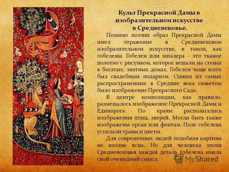 Культ Прекрасной Дамы в изобразительном искусстве в Средневековье. Помимо поэзии образ Прекрасной Дамы имел отражение в Средневековом изобразительном искусстве, в таком, как гобелены. Гобелен или шпалера – это тканое полотно с рисунком, которое вешал