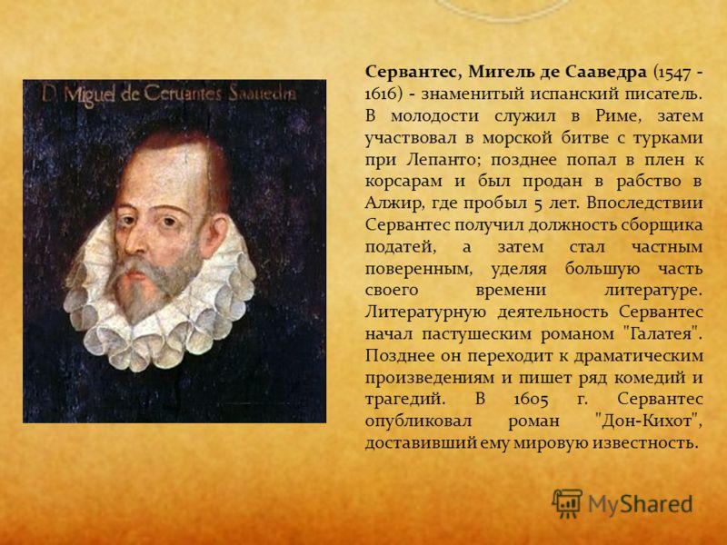 Сервантес, Мигель де Сааведра (1547 - 1616) - знаменитый испанский писатель. В молодости служил в Риме, затем участвовал в морской битве с турками при Лепанто; позднее попал в плен к корсарам и был продан в рабство в Алжир, где пробыл 5 лет. Впоследс