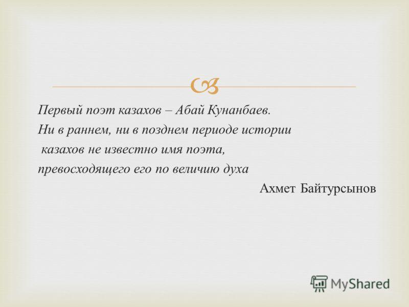 Первый поэт казахов – Абай Кунанбаев. Ни в раннем, ни в позднем периоде истории казахов не известно имя поэта, превосходящего его по величию духа Ахмет Байтурсынов