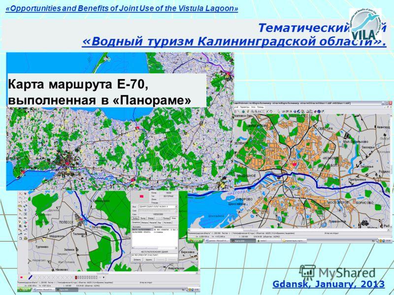 Тематический слой «Водный туризм Калининградской области». Gdansk, January, 2013 Карта маршрута Е-70, выполненная в «Панораме» «Opportunities and Benefits of Joint Use of the Vistula Lagoon»