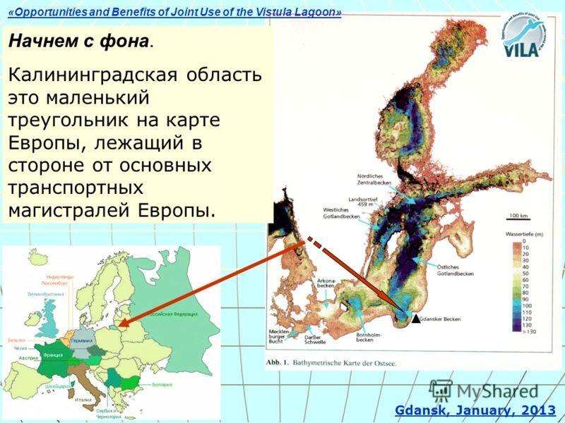 Gdansk, January, 2013 Начнем с фона. Калининградская область это маленький треугольник на карте Европы, лежащий в стороне от основных транспортных магистралей Европы. «Opportunities and Benefits of Joint Use of the Vistula Lagoon»