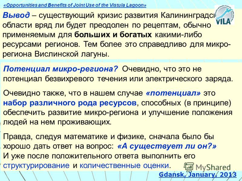 Вывод – существующий кризис развития Калининградской области вряд ли будет преодолен по рецептам, обычно применяемым для больших и богатых какими-либо ресурсами регионов. Тем более это справедливо для микро- региона Вислинской лагуны. Gdansk, January