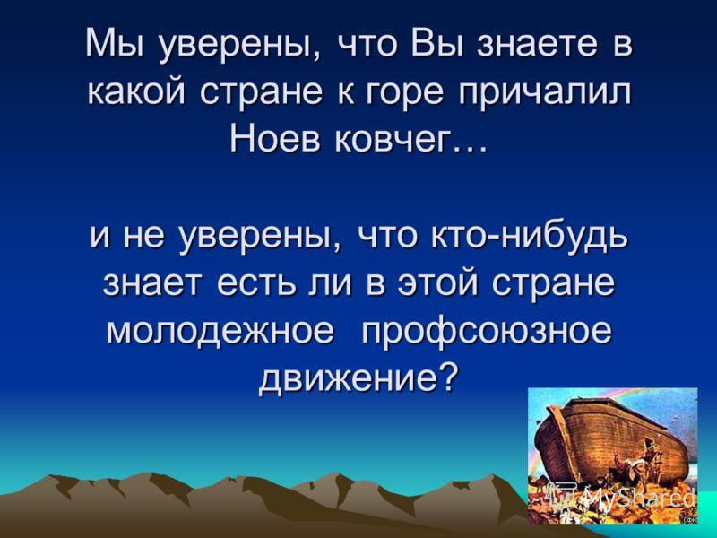 Мы уверены, что Вы знаете в какой стране к горе причалил Ноев ковчег… и не уверены, что кто-нибудь знает есть ли в этой стране молодежное профсоюзное движение?