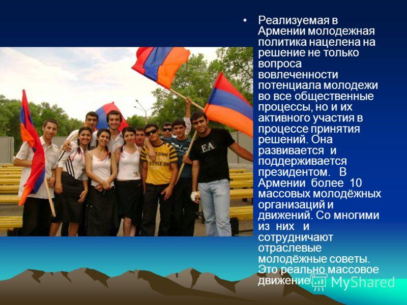 Реализуемая в Армении молодежная политика нацелена на решение не только вопроса вовлеченности потенциала молодежи во все общественные процессы, но и их активного участия в процессе принятия решений. Она развивается и поддерживается президентом. В Арм