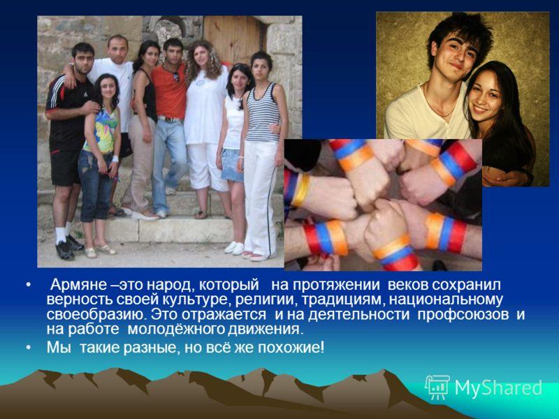 Армяне –это народ, который на протяжении веков сохранил верность своей культуре, религии, традициям, национальному своеобразию. Это отражается и на деятельности профсоюзов и на работе молодёжного движения. Мы такие разные, но всё же похожие!