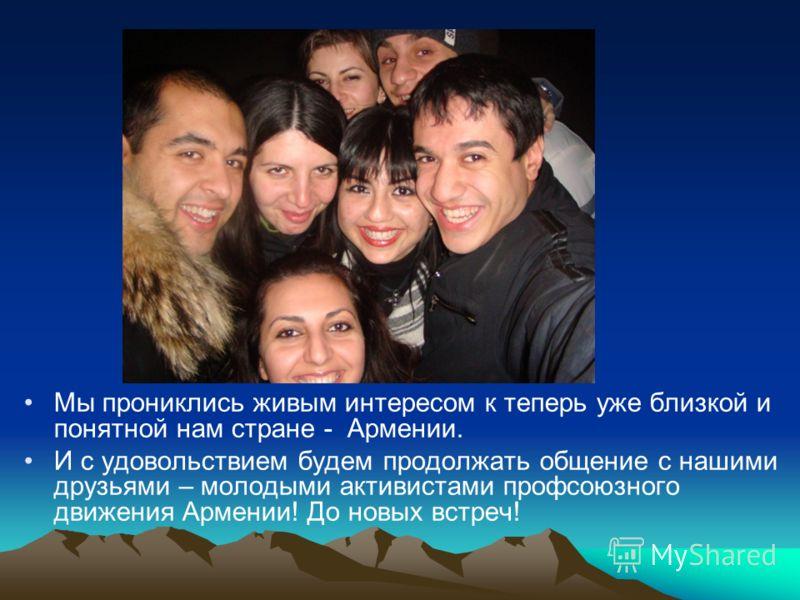 Мы прониклись живым интересом к теперь уже близкой и понятной нам стране - Армении. И с удовольствием будем продолжать общение с нашими друзьями – молодыми активистами профсоюзного движения Армении! До новых встреч!