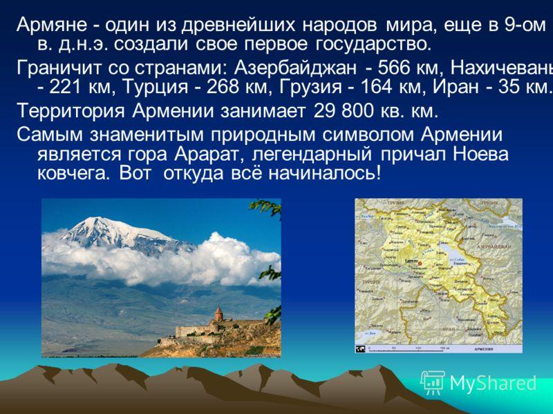 Армяне - один из древнейших народов мира, еще в 9-ом в. д.н.э. создали свое первое государство. Граничит со странами: Азербайджан - 566 км, Нахичевань - 221 км, Турция - 268 км, Грузия - 164 км, Иран - 35 км. Территория Армении занимает 29 800 кв. км
