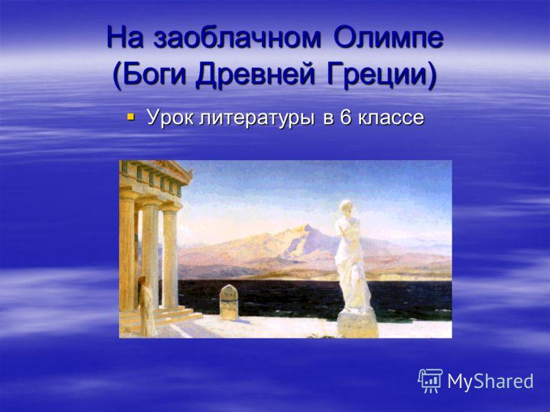 На заоблачном Олимпе (Боги Древней Греции) Урок литературы в 6 классе Урок литературы в 6 классе