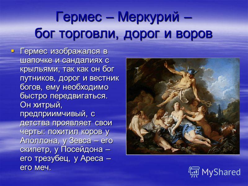 Гермес – Меркурий – бог торговли, дорог и воров Гермес изображался в шапочке и сандалиях с крыльями, так как он бог путников, дорог и вестник богов, ему необходимо быстро передвигаться. Он хитрый, предприимчивый, с детства проявляет свои черты: похит