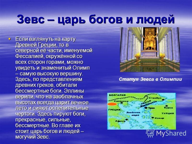 Зевс – царь богов и людей Если взглянуть на карту Древней Греции, то в северной её части, именуемой Фессалией, окружённой со всех сторон горами, можно увидеть и знаменитый Олимп – самую высокую вершину. Здесь, по представлениям древних греков, обитал