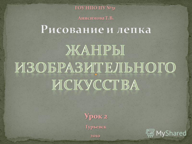 ГОУ НПО ПУ 31 Анисимова Т.В. Анисимова Т.В. Гурьевск 2010 Урок 2 Урок 2