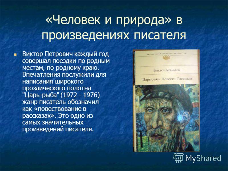 «Человек и природа» в произведениях писателя Виктор Петрович каждый год совершал поездки по родным местам, по родному краю. Впечатления послужили для написания широкого прозаического полотна