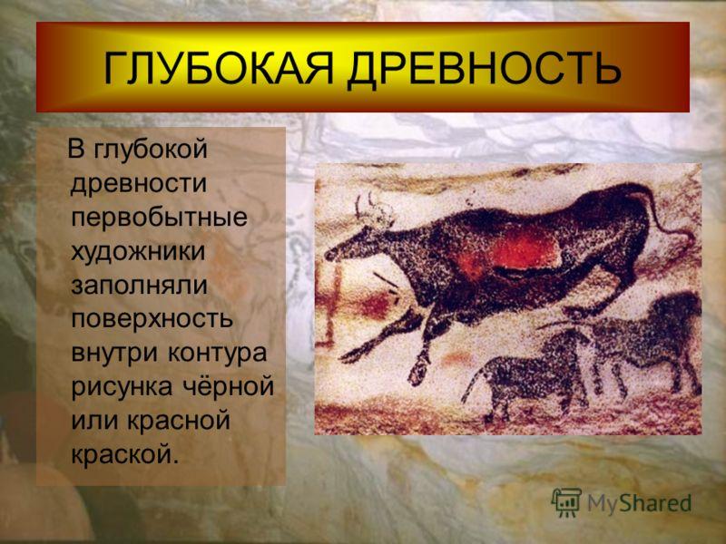 ГЛУБОКАЯ ДРЕВНОСТЬ В глубокой древности первобытные художники заполняли поверхность внутри контура рисунка чёрной или красной краской.