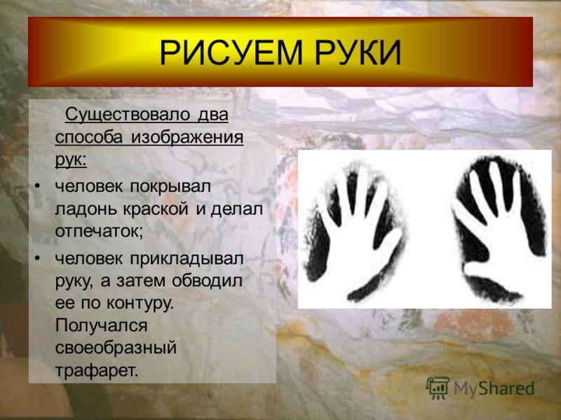 РИСУЕМ РУКИ Существовало два способа изображения рук: человек покрывал ладонь краской и делал отпечаток; человек прикладывал руку, а затем обводил ее по контуру. Получался своеобразный трафарет.