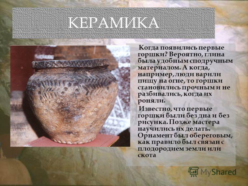КЕРАМИКА Когда появились первые горшки? Вероятно, глина была удобным сподручным материалом. А когда, например, люди варили пищу на огне, то горшки становились прочным и не разбивались, когда их роняли. Известно, что первые горшки были без дна и без р