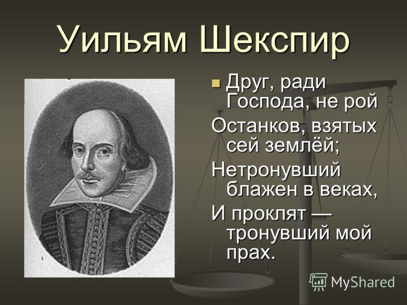 Уильям Шекспир Друг, ради Господа, не рой Останков, взятых сей землёй; Нетронувший блажен в веках, И проклят тронувший мой прах.
