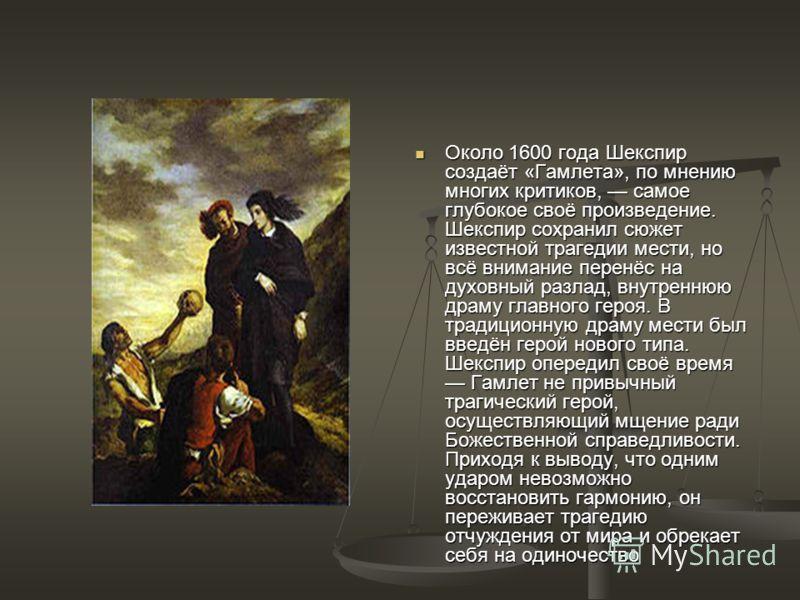 Около 1600 года Шекспир создаёт «Гамлета», по мнению многих критиков, самое глубокое своё произведение. Шекспир сохранил сюжет известной трагедии мести, но всё внимание перенёс на духовный разлад, внутреннюю драму главного героя. В традиционную драму