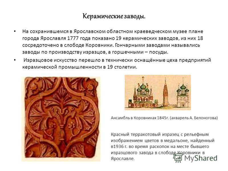 Керамические заводы. На сохранившемся в Ярославском областном краеведческом музее плане города Ярославля 1777 года показано 19 керамических заводов, из них 18 сосредоточено в слободе Коровники. Гончарными заводами назывались заводы по производству из