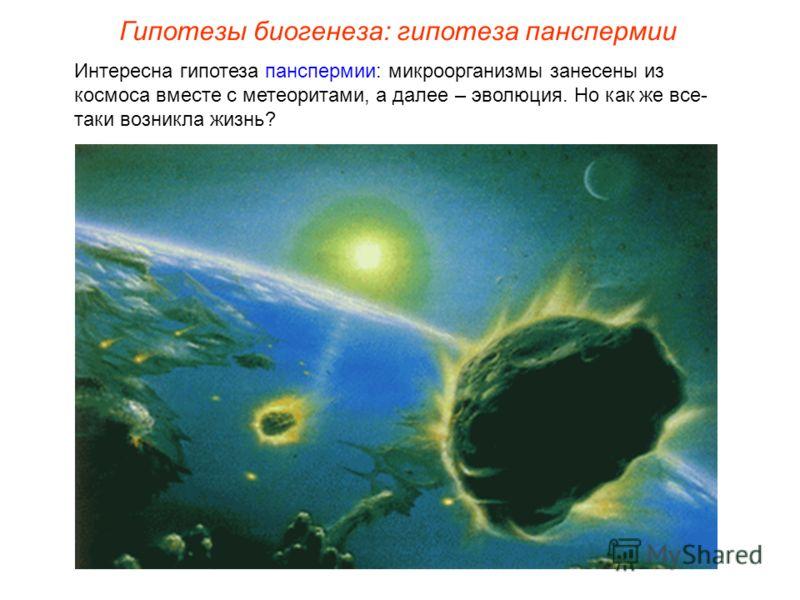 Интересна гипотеза панспермии: микроорганизмы занесены из космоса вместе с метеоритами, а далее – эволюция. Но как же все- таки возникла жизнь? Гипотезы биогенеза: гипотеза панспермии