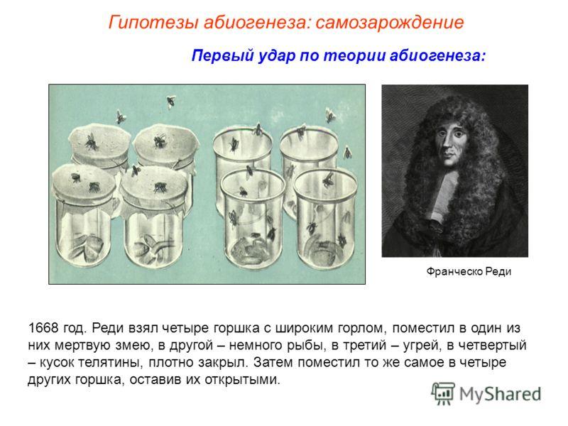 Первый удар по теории абиогенеза: Франческо Реди 1668 год. Реди взял четыре горшка с широким горлом, поместил в один из них мертвую змею, в другой – немного рыбы, в третий – угрей, в четвертый – кусок телятины, плотно закрыл. Затем поместил то же сам