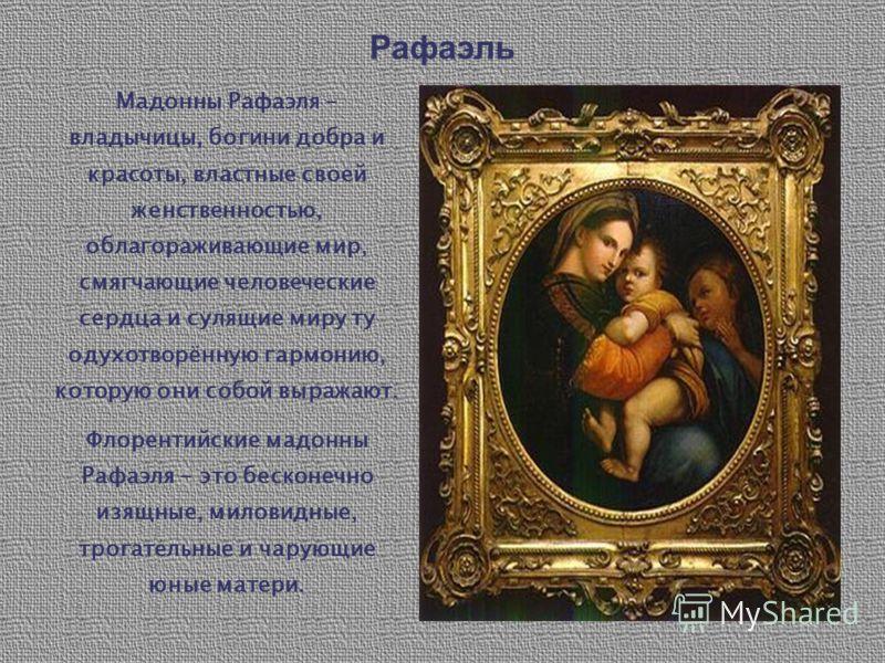 Рафаэль Мадонны Рафаэля – владычицы, богини добра и красоты, властные своей женственностью, облагораживающие мир, смягчающие человеческие сердца и сулящие миру ту одухотворённую гармонию, которую они собой выражают. Флорентийские мадонны Рафаэля - эт