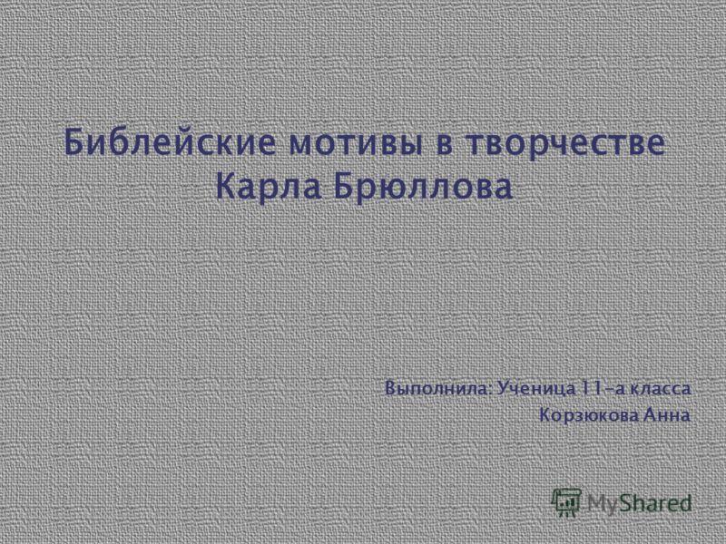 Библейские мотивы в творчестве Карла Брюллова Выполнила: Ученица 11-а класса Корзюкова Анна
