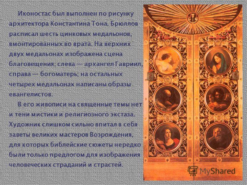 Иконостас был выполнен по рисунку архитектора Константина Тона. Брюллов расписал шесть цинковых медальонов, вмонтированных во врата. На верхних двух медальонах изображена сцена благовещения; слева архангел Гавриил, справа богоматерь; на остальных чет