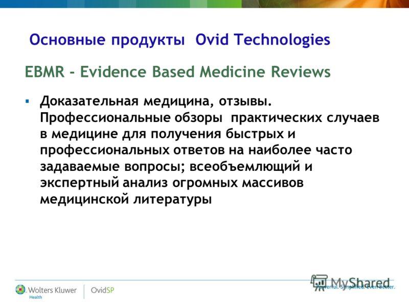 Основные продукты Ovid Technologies EBMR - Evidence Based Medicine Reviews Доказательная медицина, отзывы. Профессиональные обзоры практических случаев в медицине для получения быстрых и профессиональных ответов на наиболее часто задаваемые вопросы;