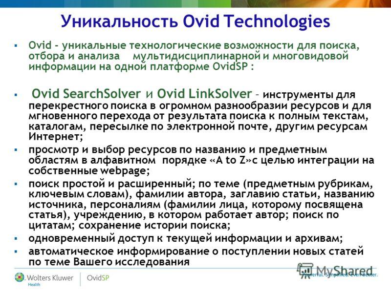 Уникальность Ovid Technologies Ovid - уникальные технологические возможности для поиска, отбора и анализа мультидисциплинарной и многовидовой информации на одной платформе OvidSP : Ovid SearchSolver и Ovid LinkSolver – инструменты для перекрестного п