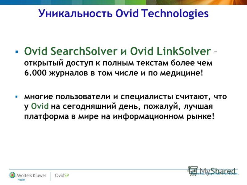 Уникальность Ovid Technologies Ovid SearchSolver и Ovid LinkSolver – открытый доступ к полным текстам более чем 6.000 журналов в том числе и по медицине! многие пользователи и специалисты считают, что у Ovid на сегодняшний день, пожалуй, лучшая платф