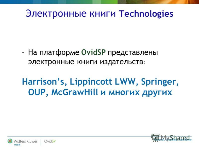 Электронные книги Technologies –На платформе OvidSP представлены электронные книги издательств : Harrisons, Lippincott LWW, Springer, OUP, McGrawHill и многих других