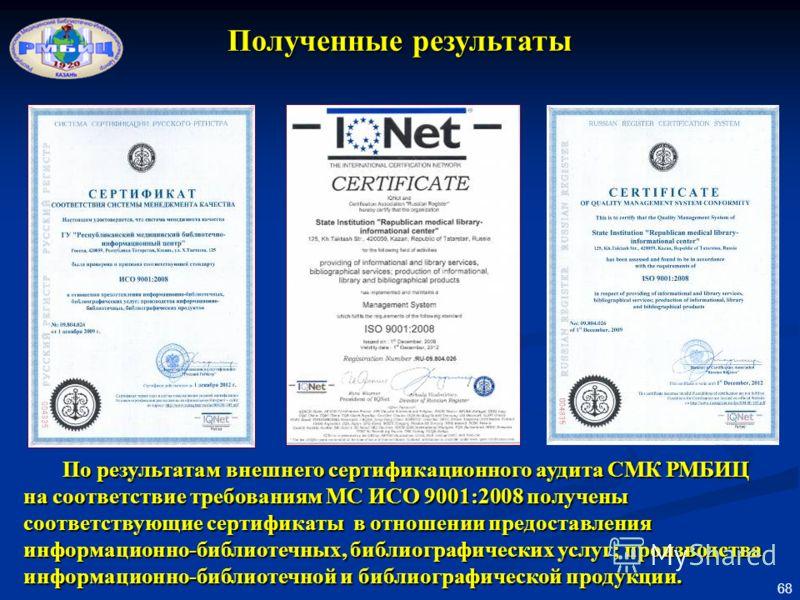 68 Полученные результаты По результатам внешнего сертификационного аудита СМК РМБИЦ на соответствие требованиям МС ИСО 9001:2008 получены соответствующие сертификаты в отношении предоставления информационно-библиотечных, библиографических услуг; прои