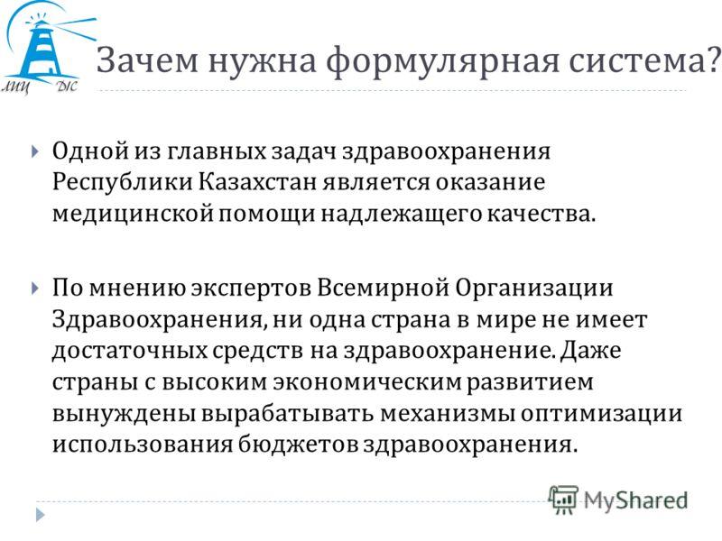 Зачем нужна формулярная система ? Одной из главных задач здравоохранения Республики Казахстан является оказание медицинской помощи надлежащего качества. По мнению экспертов Всемирной Организации Здравоохранения, ни одна страна в мире не имеет достато