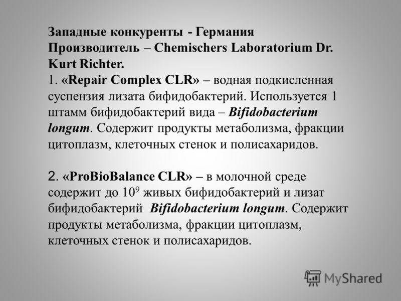 Западные конкуренты - Германия Производитель – Chemischers Laboratorium Dr. Kurt Richter. 1. «Repair Complex CLR» – водная подкисленная суспензия лизата бифидобактерий. Используется 1 штамм бифидобактерий вида – Bifidobacterium longum. Содержит проду