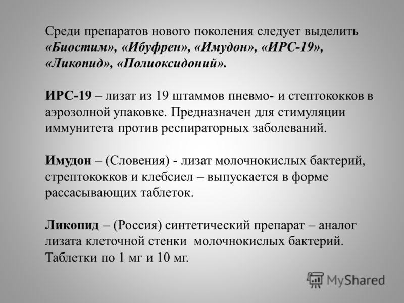 Среди препаратов нового поколения следует выделить «Биостим», «Ибуфрен», «Имудон», «ИРС-19», «Ликопид», «Полиоксидоний». ИРС-19 – лизат из 19 штаммов пневмо- и стептококков в аэрозолной упаковке. Предназначен для стимуляции иммунитета против респират