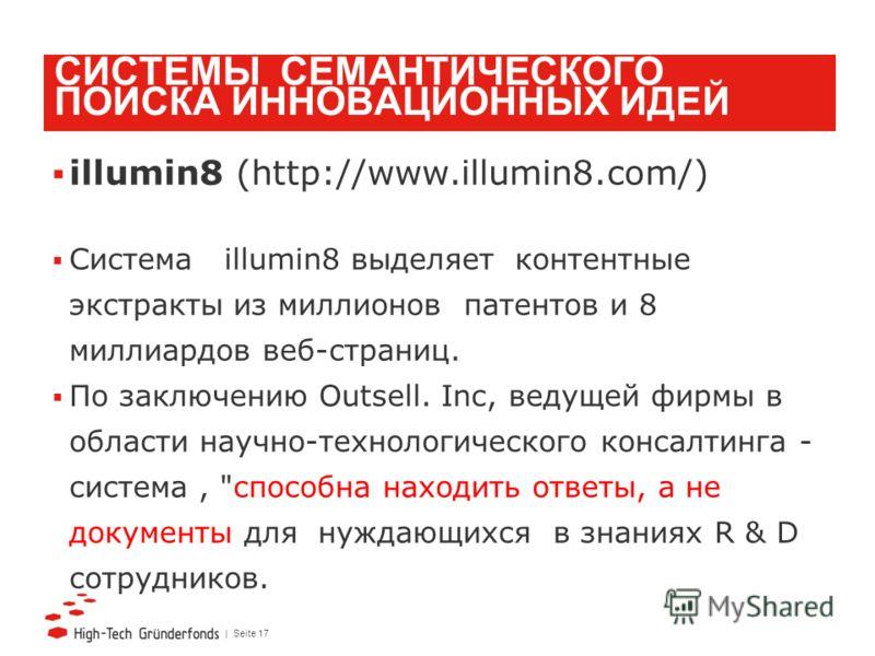 | Seite 17 СИСТЕМЫ СЕМАНТИЧЕСКОГО ПОИСКА ИННОВАЦИОННЫХ ИДЕЙ illumin8 (http://www.illumin8.com/) Система illumin8 выделяет контентные экстракты из миллионов патентов и 8 миллиардов веб-страниц. По заключению Outsell. Inc, ведущей фирмы в области научн