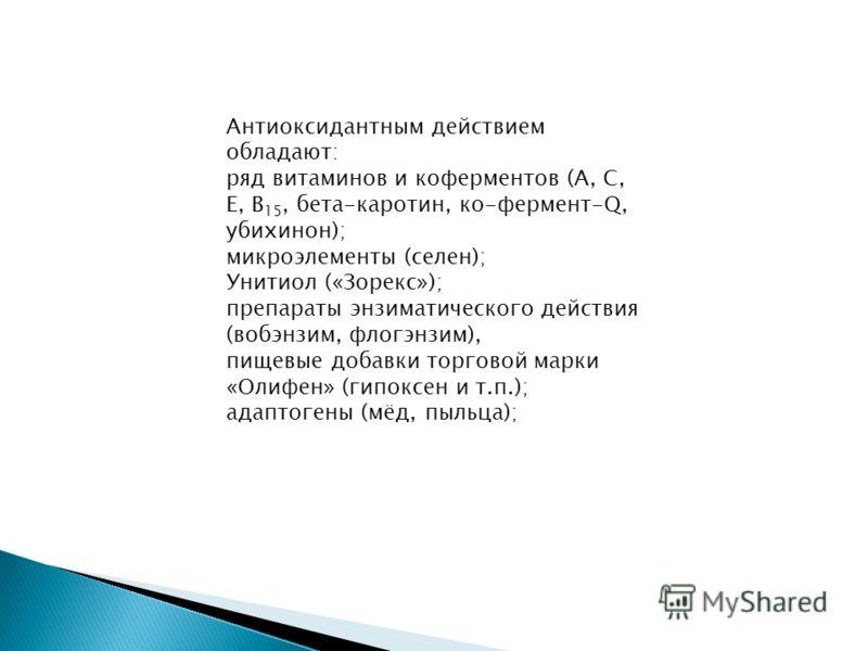 Антиоксидантным действием обладают: ряд витаминов и коферментов (А, С, Е, В 15, бета-каротин, ко-фермент-Q, убихинон); микроэлементы (селен); Унитиол («Зорекс»); препараты энзиматического действия (вобэнзим, флогэнзим), пищевые добавки торговой марки