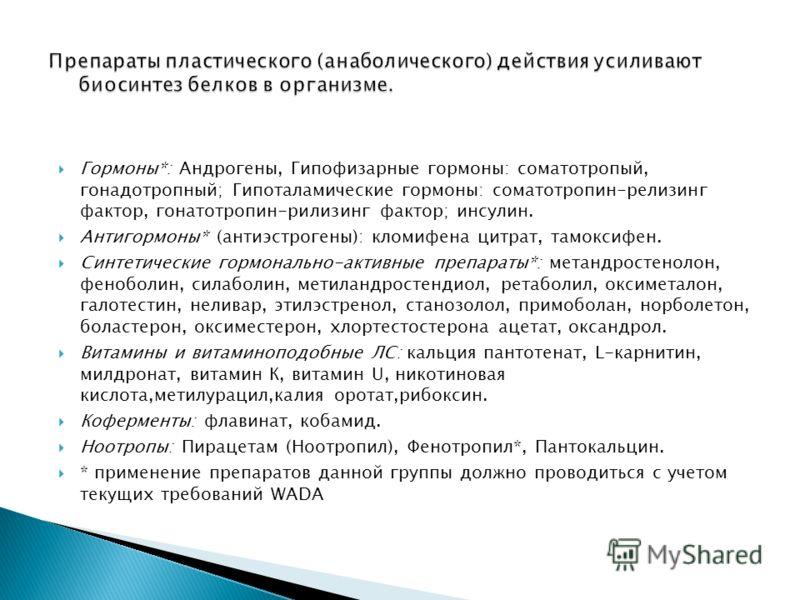 Гормоны*: Андрогены, Гипофизарные гормоны: соматотропый, гонадотропный; Гипоталамические гормоны: соматотропин-релизинг фактор, гонатотропин-рилизинг фактор; инсулин. Антигормоны* (антиэстрогены): кломифена цитрат, тамоксифен. Синтетические гормональ