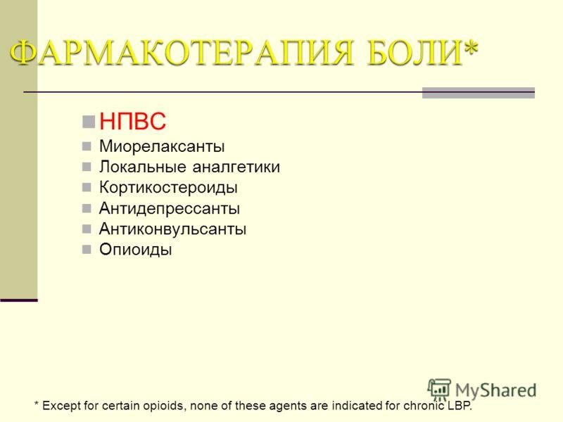 НПВС Миорелаксанты Локальные аналгетики Кортикостероиды Антидепрессанты Антиконвульсанты Опиоиды * Except for certain opioids, none of these agents are indicated for chronic LBP.