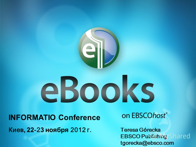 INFORMATIO Conference Киев, 22 -2 3 ноября 2012 г. Teresa G ó recka EBSCO Publishing tgorecka@ebsco.com