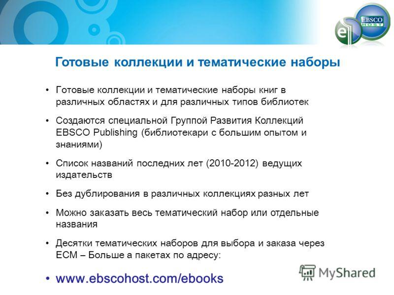 Готовые коллекции и тематические наборы Готовые коллекции и тематические наборы книг в различных областях и для различных типов библиотек Создаются специальной Группой Развития Коллекций EBSCO Publishing ( библиотекари с большим опытом и знаниями ) С