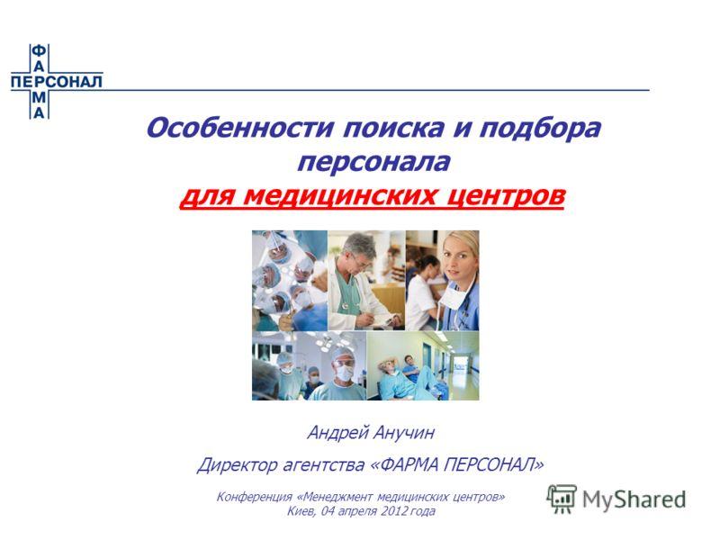 Андрей Анучин Директор агентства «ФАРМА ПЕРСОНАЛ» Особенности поиска и подбора персонала для медицинских центров Конференция «Менеджмент медицинских центров» Киев, 04 апреля 2012 года
