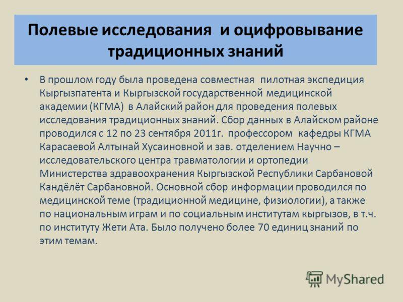 Полевые исследования и оцифровывание традиционных знаний В прошлом году была проведена совместная пилотная экспедиция Кыргызпатента и Кыргызской государственной медицинской академии (КГМА) в Алайский район для проведения полевых исследования традицио